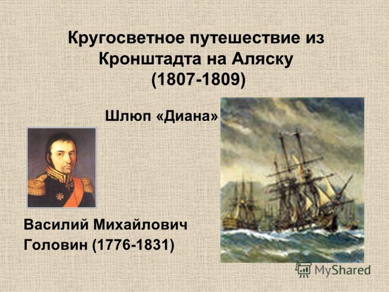 Кругосветное путешествие из Кронштадта на Аляску (1807-1809) Шлюп «Диана» Василий Михайлович Головин (1776-1831)