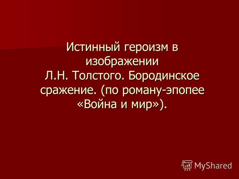 Истинный героизм в изображении Л.Н. Толстого. Бородинское сражение. (по роману-эпопее «Война и мир»).
