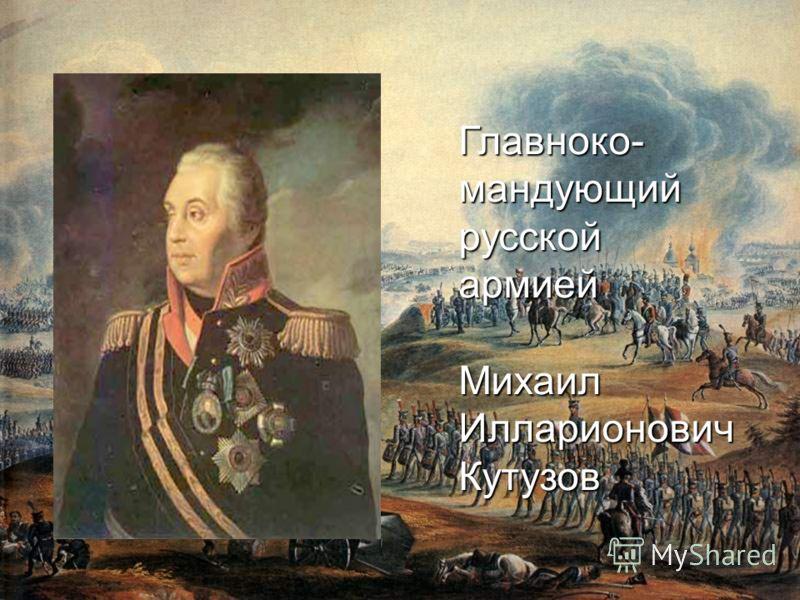 Главноко- мандующий русской армией Михаил Илларионович Кутузов