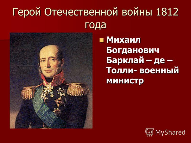 Герой Отечественной войны 1812 года Михаил Богданович Барклай – де – Толли- военный министр Михаил Богданович Барклай – де – Толли- военный министр