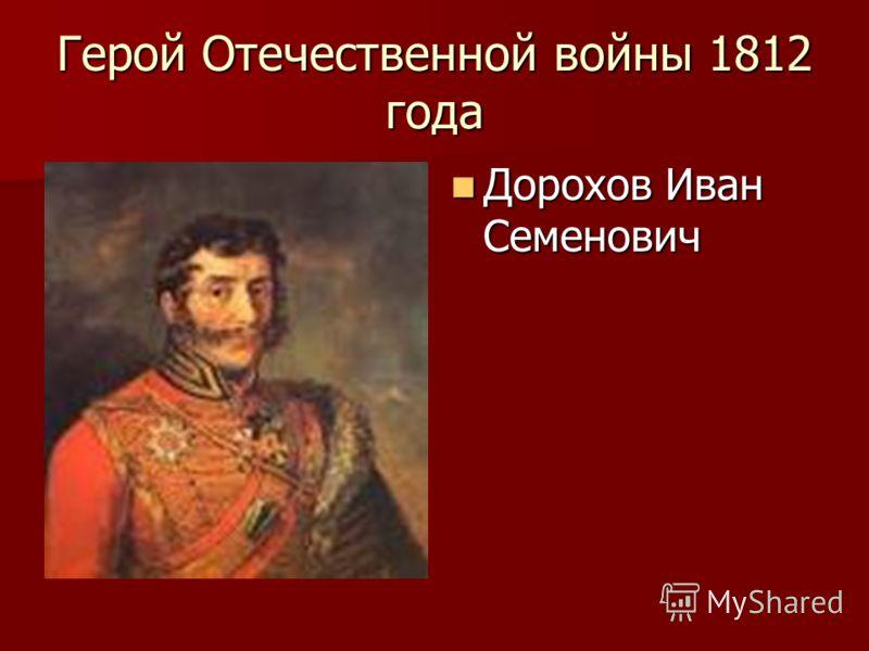 Герой Отечественной войны 1812 года Дорохов Иван Семенович Дорохов Иван Семенович