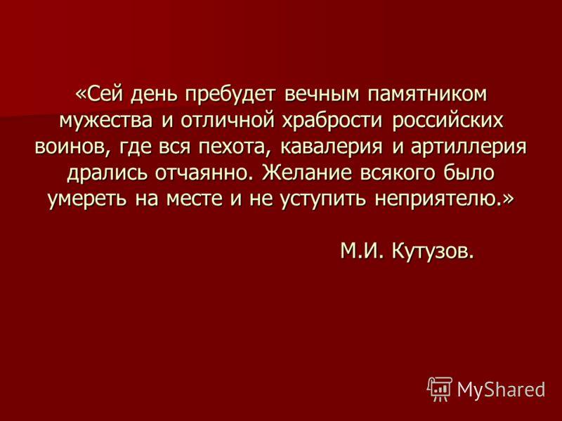 «Сей день пребудет вечным памятником мужества и отличной храбрости российских воинов, где вся пехота, кавалерия и артиллерия дрались отчаянно. Желание всякого было умереть на месте и не уступить неприятелю.» М.И. Кутузов.