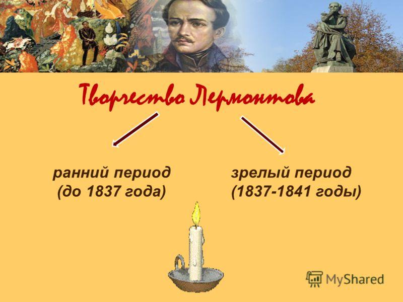 Творчество Лермонтова ранний период (до 1837 года) зрелый период (1837-1841 годы)