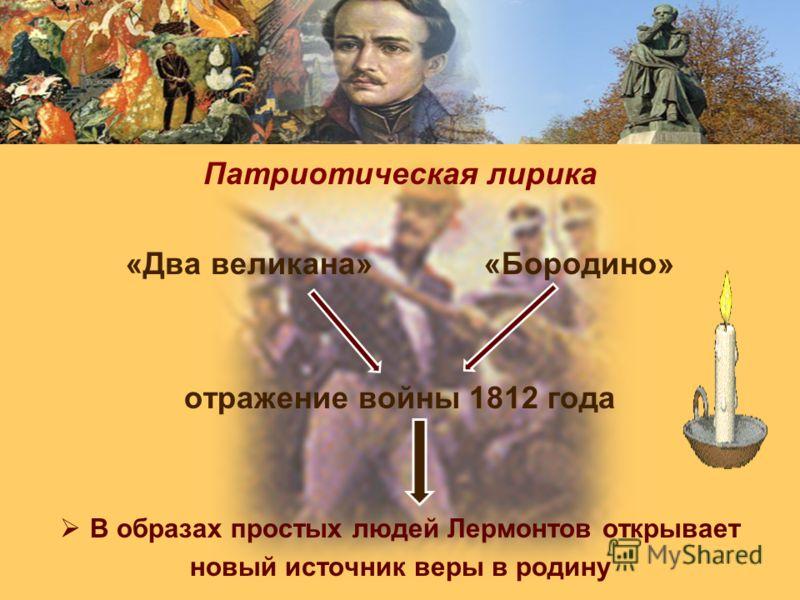 Патриотическая лирика «Два великана» «Бородино» отражение войны 1812 года В образах простых людей Лермонтов открывает новый источник веры в родину