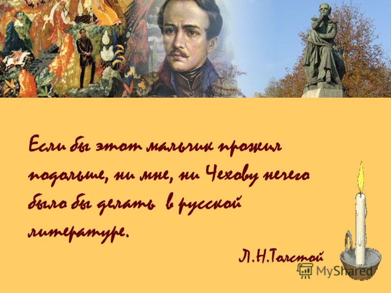 Если бы этот мальчик прожил подольше, ни мне, ни Чехову нечего было бы делать в русской литературе. Л.Н.Толстой