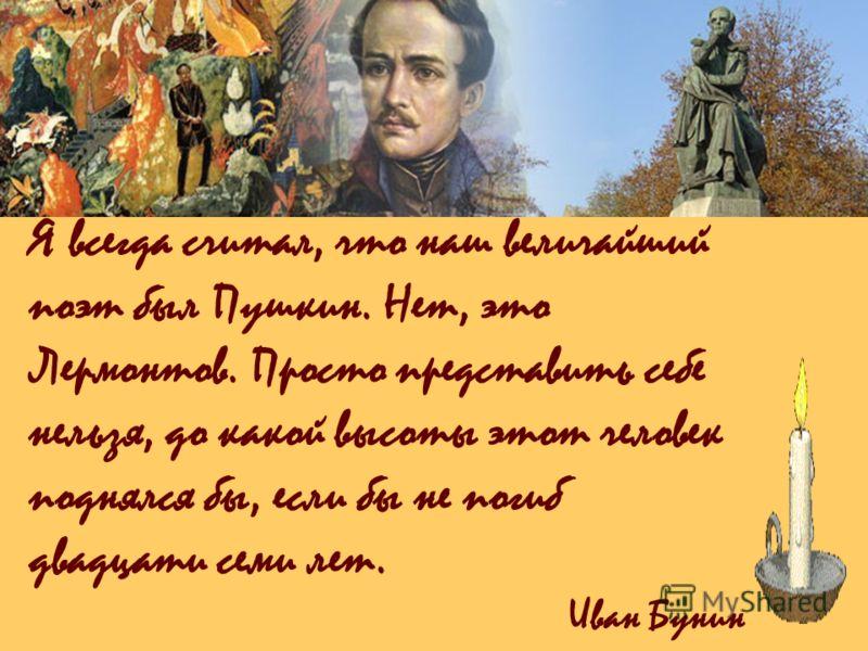 Я всегда считал, что наш величайший поэт был Пушкин. Нет, это Лермонтов. Просто представить себе нельзя, до какой высоты этот человек поднялся бы, если бы не погиб двадцати семи лет. Иван Бунин