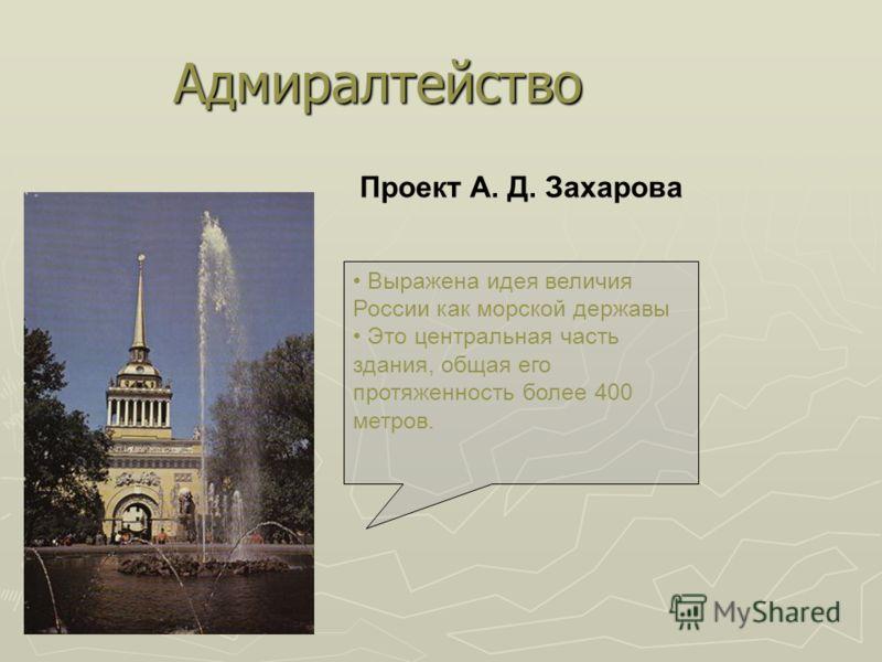 Проект А. Д. Захарова Выражена идея величия России как морской державы Это центральная часть здания, общая его протяженность более 400 метров. Адмиралтейство