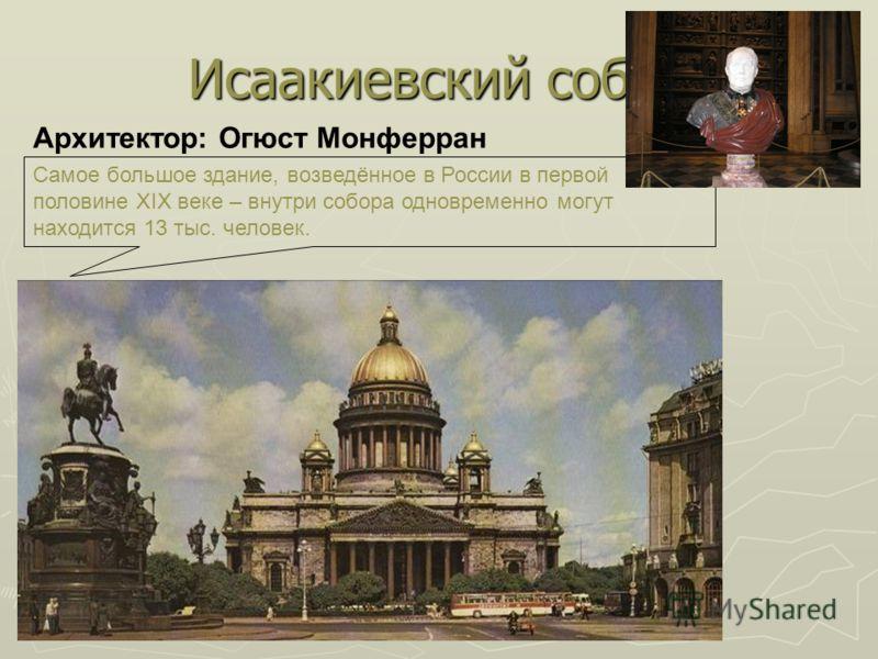 Исаакиевский собор Архитектор: Огюст Монферран Самое большое здание, возведённое в России в первой половине XIX веке – внутри собора одновременно могут находится 13 тыс. человек.