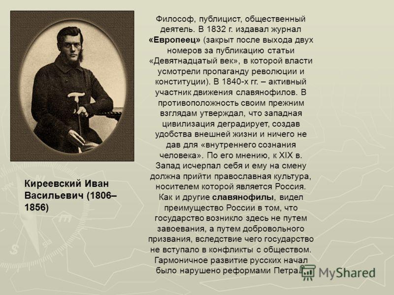 Киреевский Иван Васильевич (1806– 1856) Философ, публицист, общественный деятель. В 1832 г. издавал журнал «Европеец» (закрыт после выхода двух номеров за публикацию статьи «Девятнадцатый век», в которой власти усмотрели пропаганду революции и консти