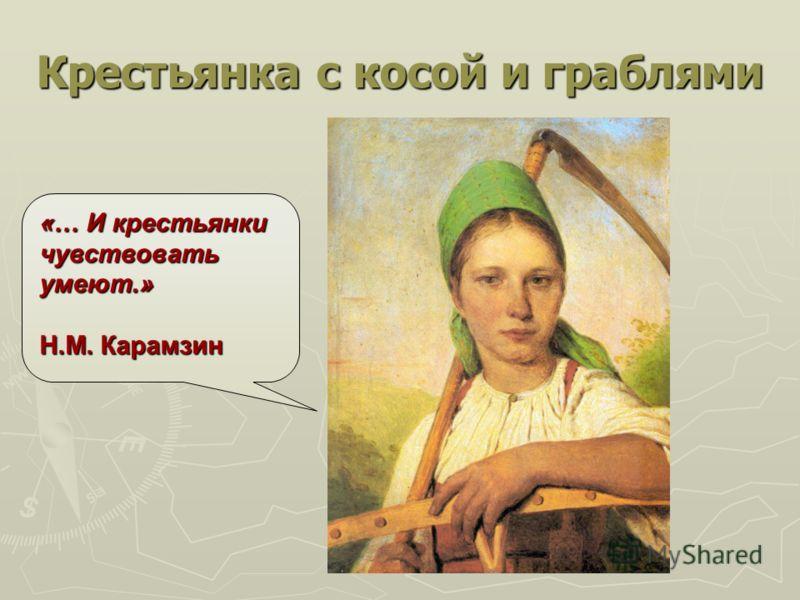 Крестьянка с косой и граблями «… И крестьянки чувствовать умеют.» Н.М. Карамзин