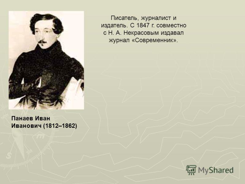 Панаев Иван Иванович (1812–1862) Писатель, журналист и издатель. С 1847 г. совместно с Н. А. Некрасовым издавал журнал «Современник».