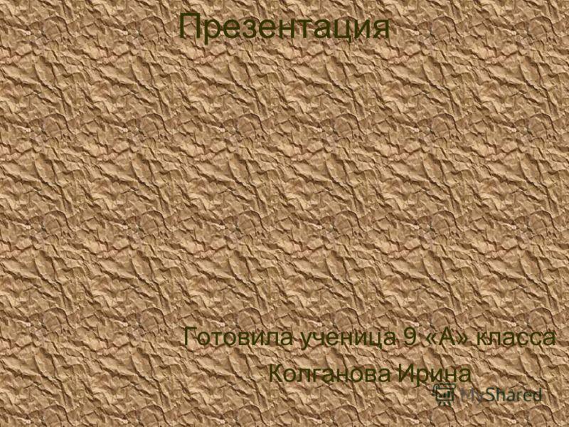 Презентация Готовила ученица 9 «А» класса Колганова Ирина