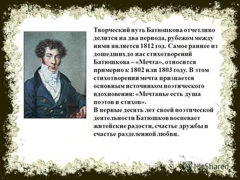 Творческий путь Батюшкова отчетливо делится на два периода, рубежом между ними является 1812 год. Самое раннее из дошедших до нас стихотворений Батюшкова – «Мечта», относится примерно к 1802 или 1803 году. В этом стихотворении мечта признается основн