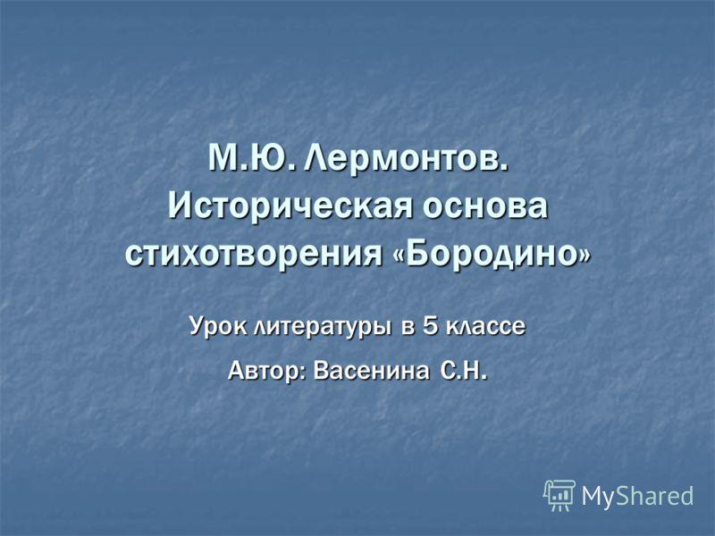 М.Ю. Лермонтов. Историческая основа стихотворения «Бородино» Урок литературы в 5 классе Автор: Васенина С.Н.