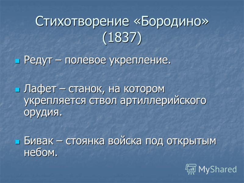 Стихотворение «Бородино» (1837) Редут – полевое укрепление. Редут – полевое укрепление. Лафет – станок, на котором укрепляется ствол артиллерийского орудия. Лафет – станок, на котором укрепляется ствол артиллерийского орудия. Бивак – стоянка войска п