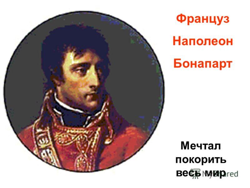 Француз Наполеон Бонапарт Мечтал покорить весь мир
