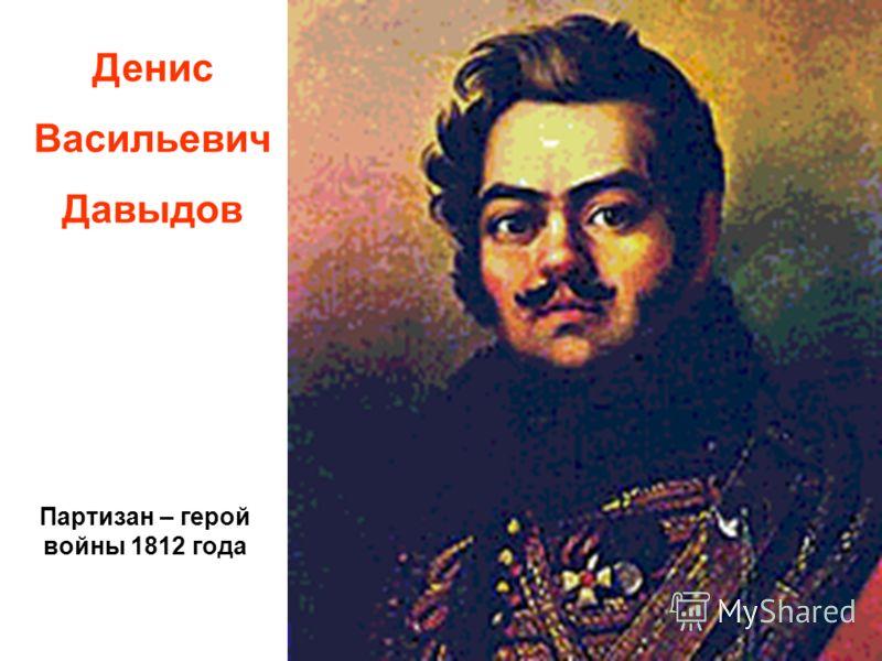 Денис Васильевич Давыдов Партизан – герой войны 1812 года