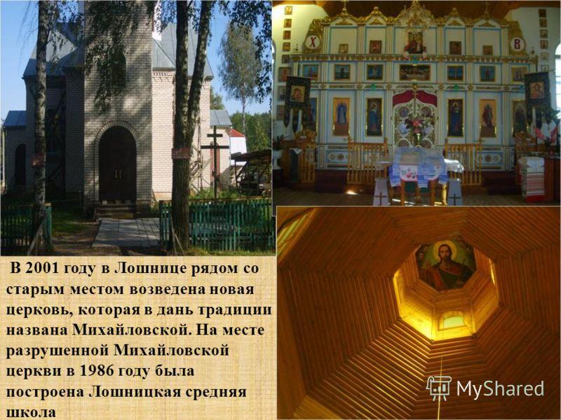 В 2001 году в Лошнице рядом со старым местом возведена новая церковь, которая в дань традиции названа Михайловской. На месте разрушенной Михайловской церкви в 1986 году была построена Лошницкая средняя школа