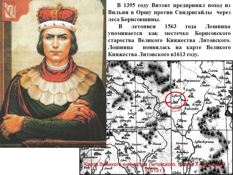 В 1395 году Витовт предпринял поход из Вильни в Оршу против Свидригайлы через леса Борисовщины. В летописи 1563 года Лошница упоминается как местечко Борисовского староства Великого Княжества Литовского. Лошница появилась на карте Великого Княжества