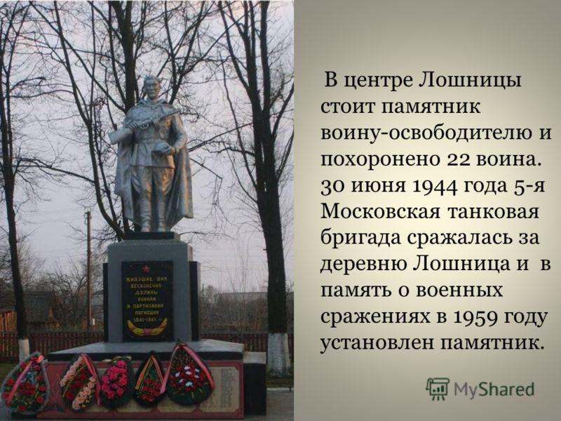 В центре Лошницы стоит памятник воину-освободителю и похоронено 22 воина. 30 июня 1944 года 5-я Московская танковая бригада сражалась за деревню Лошница и в память о военных сражениях в 1959 году установлен памятник.