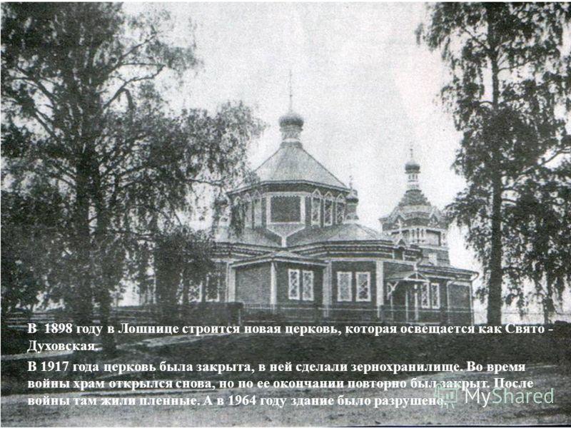 В 1898 году в Лошнице строится новая церковь, которая освещается как Свято - Духовская. В 1917 года церковь была закрыта, в ней сделали зернохранилище. Во время войны храм открылся снова, но по ее окончании повторно был закрыт. После войны там жили п