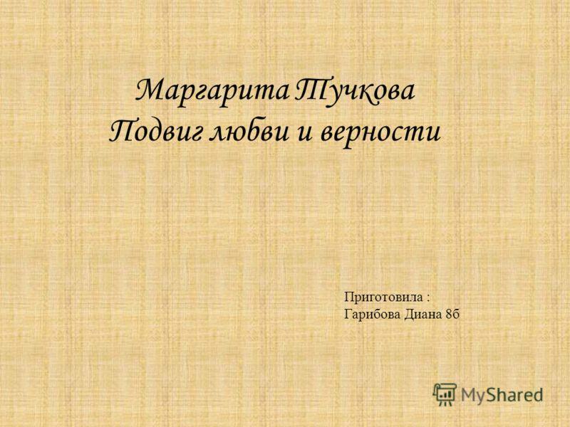 Маргарита Тучкова Подвиг любви и верности Приготовила : Гарибова Диана 8б