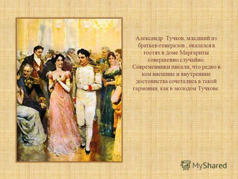 Александр Тучков, младший из братьев-генералов, оказался в гостях в доме Маргариты совершенно случайно. Современники писали, что редко в ком внешние и внутренние достоинства сочетались в такой гармонии, как в молодом Тучкове.
