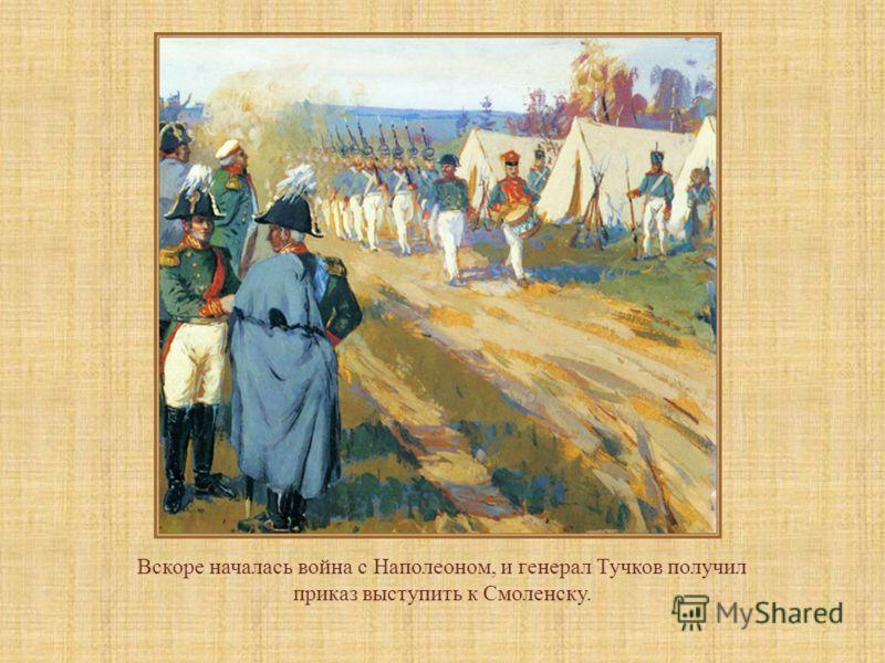 Вскоре началась война с Наполеоном, и генерал Тучков получил приказ выступить к Смоленску.