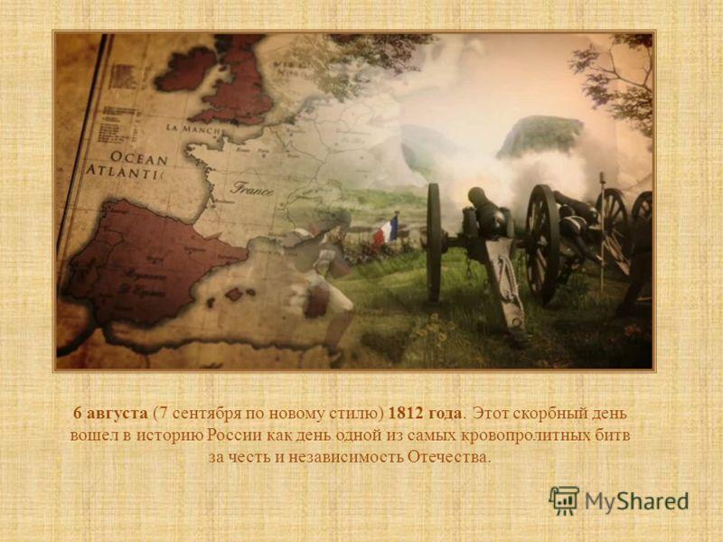 6 августа (7 сентября по новому стилю) 1812 года. Этот скорбный день вошел в историю России как день одной из самых кровопролитных битв за честь и независимость Отечества.
