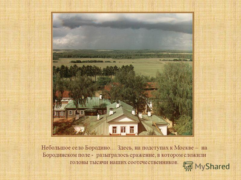 Небольшое село Бородино… Здесь, на подступах к Москве – на Бородинском поле - разыгралось сражение, в котором сложили головы тысячи наших соотечественников.