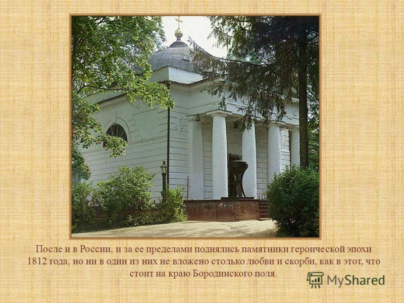 После и в России, и за ее пределами поднялись памятники героической эпохи 1812 года, но ни в один из них не вложено столько любви и скорби, как в этот, что стоит на краю Бородинского поля.