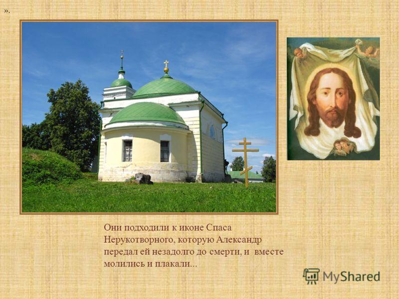 Они подходили к иконе Спаса Нерукотворного, которую Александр передал ей незадолго до смерти, и вместе молились и плакали...