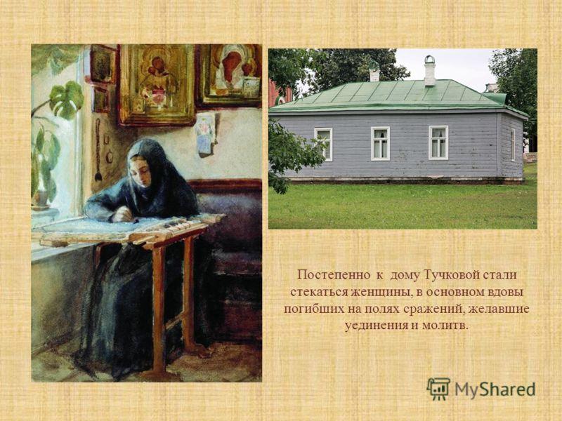 Постепенно к дому Тучковой стали стекаться женщины, в основном вдовы погибших на полях сражений, желавшие уединения и молитв.