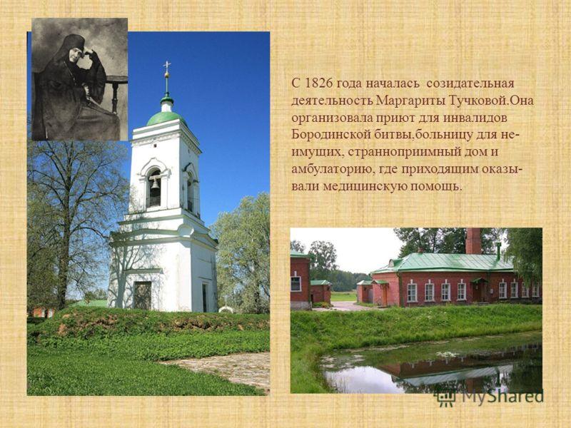 С 1826 года началась созидательная деятельность Маргариты Тучковой.Она организовала приют для инвалидов Бородинской битвы,больницу для не- имущих, странноприимный дом и амбулаторию, где приходящим оказы- вали медицинскую помощь.