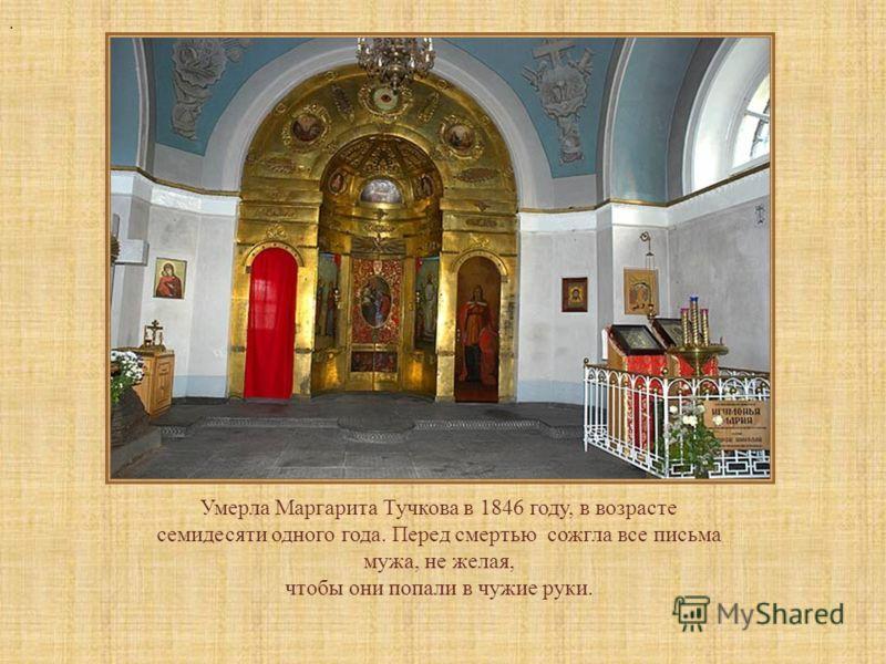 Умерла Маргарита Тучкова в 1846 году, в возрасте семидесяти одного года. Перед смертью сожгла все письма мужа, не желая, чтобы они попали в чужие руки..