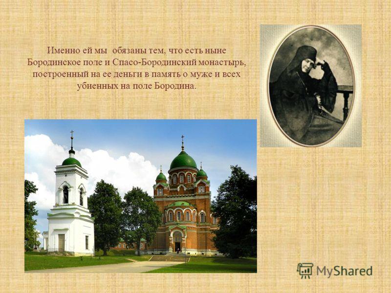 * * * Именно ей мы обязаны тем, что есть ныне Бородинское поле и Спасо-Бородинский монастырь, построенный на ее деньги в память о муже и всех убиенных на поле Бородина.