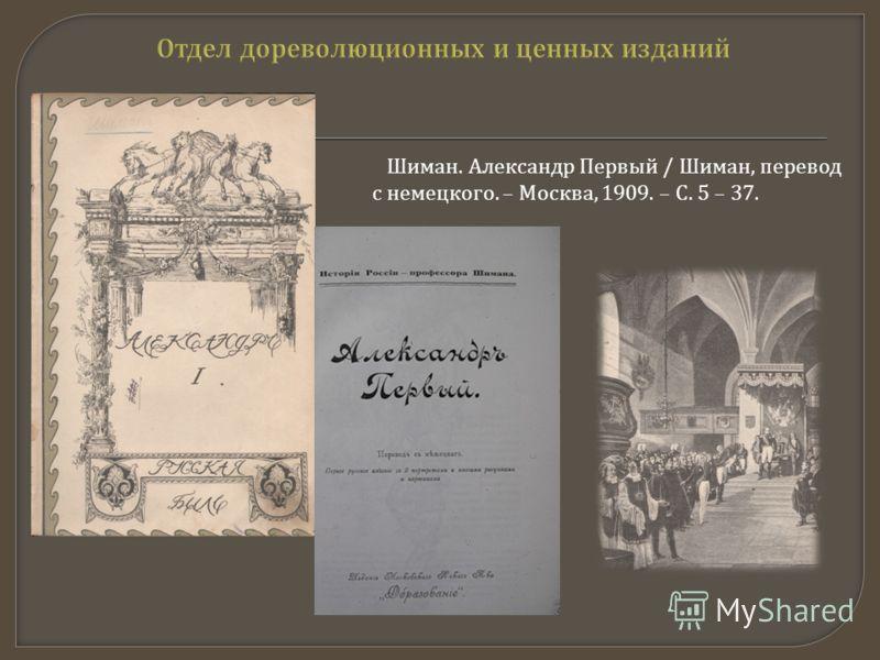 Шиман. Александр Первый / Шиман, перевод с немецкого. – Москва, 1909. – С. 5 – 37.