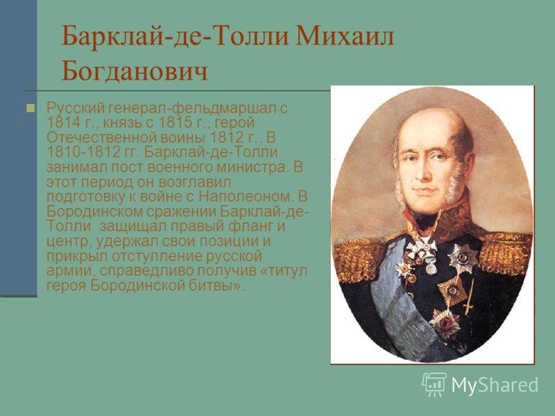 Барклай-де-Толли Михаил Богданович Русский генерал-фельдмаршал с 1814 г., князь с 1815 г., герой Отечественной воины 1812 г.. В 1810-1812 гг. Барклай-де-Толли занимал пост военного министра. В этот период он возглавил подготовку к войне с Наполеоном.