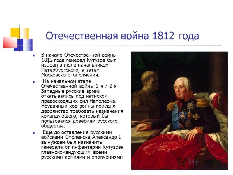 Отечественная война 1812 года В начале Отечественной войны 1812 года генерал Кутузов был избран в июле начальником Петербургского, а затем Московского ополчения. На начальном этапе Отечественной войны 1-я и 2-я Западные русские армии откатывались под