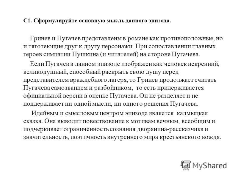 С1. Сформулируйте основную мысль данного эпизода. Гринев и Пугачев представлены в романе как противоположные, но и тяготеющие друг к другу персонажи. При сопоставлении главных героев симпатии Пушкина (и читателей) на стороне Пугачева. Если Пугачев в