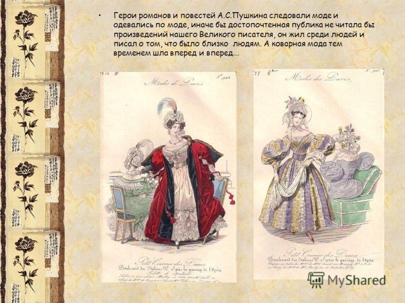 Герои романов и повестей А.С.Пушкина следовали моде и одевались по моде, иначе бы достопочтенная публика не читала бы произведений нашего Великого писателя, он жил среди людей и писал о том, что было близко людям. А коварная мода тем временем шла впе