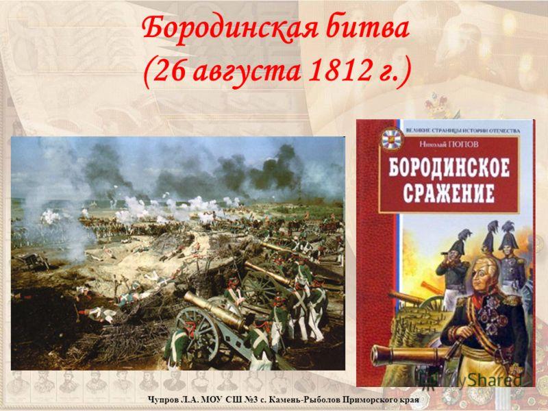 Бородинская битва (26 августа 1812 г.) Чупров Л.А. МОУ СШ 3 с. Камень-Рыболов Приморского края