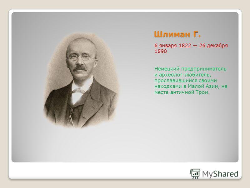 Шлиман Г. 6 января 1822 26 декабря 1890 Немецкий предприниматель и археолог-любитель, прославившийся своими находками в Малой Азии, на месте античной Трои.