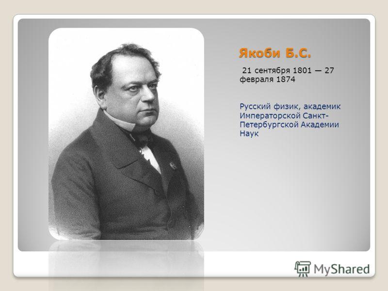 Якоби Б.С. 21 сентября 1801 27 февраля 1874 Русский физик, академик Императорской Санкт- Петербургской Академии Наук