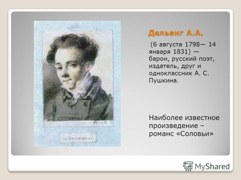 Дельвиг А.А. (6 августа 1798 14 января 1831) барон, русский поэт, издатель, друг и одноклассник А. С. Пушкина. Наиболее известное произведение – романс «Соловьи»