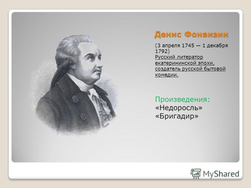 Денис Фонвизин (3 апреля 1745 1 декабря 1792) Русский литератор екатерининской эпохи, создатель русской бытовой комедии. Произведения: «Недоросль» «Бригадир»