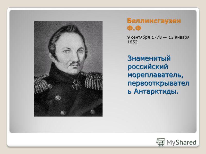 Беллинсгаузен Ф.Ф 9 сентября 1778 13 января 1852 Знаменитый российский мореплаватель, первооткрывател ь Антарктиды.
