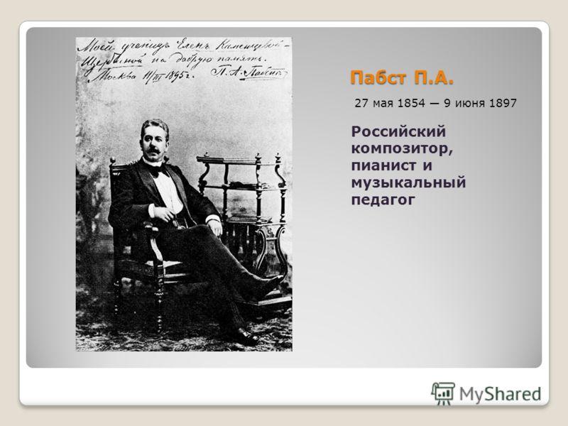 Пабст П.А. 27 мая 1854 9 июня 1897 Российский композитор, пианист и музыкальный педагог