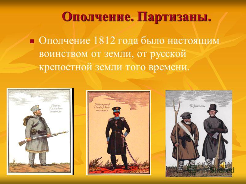 Ополчение. Партизаны. Ополчение 1812 года было настоящим воинством от земли, от русской крепостной земли того времени.