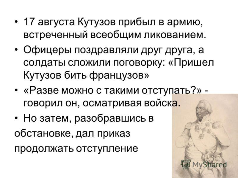 17 августа Кутузов прибыл в армию, встреченный всеобщим ликованием. Офицеры поздравляли друг друга, а солдаты сложили поговорку: «Пришел Кутузов бить французов» «Разве можно с такими отступать?» - говорил он, осматривая войска. Но затем, разобравшись
